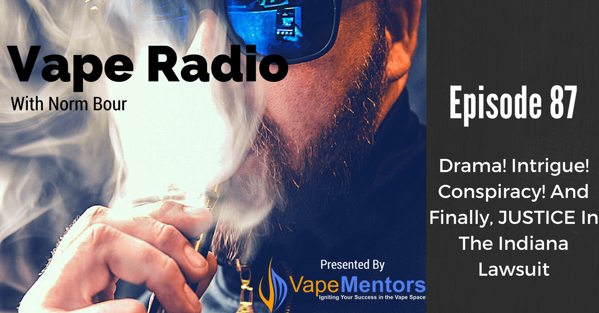 Vape Radio 87: Drama! Intrigue! Conspiracy! And Finally, JUSTICE In The Indiana Lawsuit