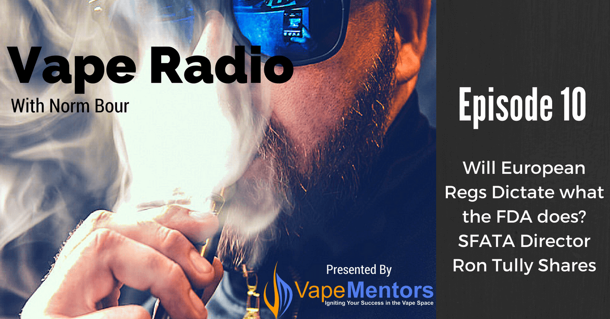 Vape Radio 10: Will European Regs Dictate what the FDA does? SFATA Director Ron Tully Shares. - Vape Mentors