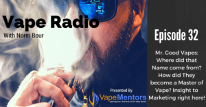 Vape Radio 32: Mr. Good Vapes: Where did that Name come from? How did They become a Master of Vape? Insight to Marketing right here!