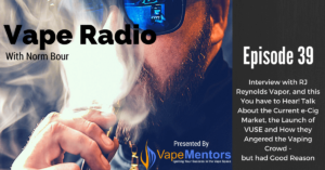 Vape Radio 39: Interview with RJ Reynolds Vapor, and this You have to Hear! Talk About the Current e-Cig Market, the Launch of VUSE and How they Angered the Vaping Crowd - but had Good Reason