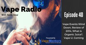 Vape Radio 40: Vape Events Wind Down, Review of 2014, What is Organic Juice?, Vape U, Coming