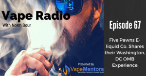 Vape Radio 67: Five Pawns E-liquid Co. Shares their Washington, DC OMB Experience