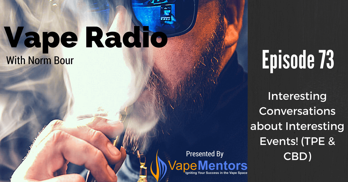 Vape Radio 73: Interesting Conversations about Interesting Events! (TPE & CBD)