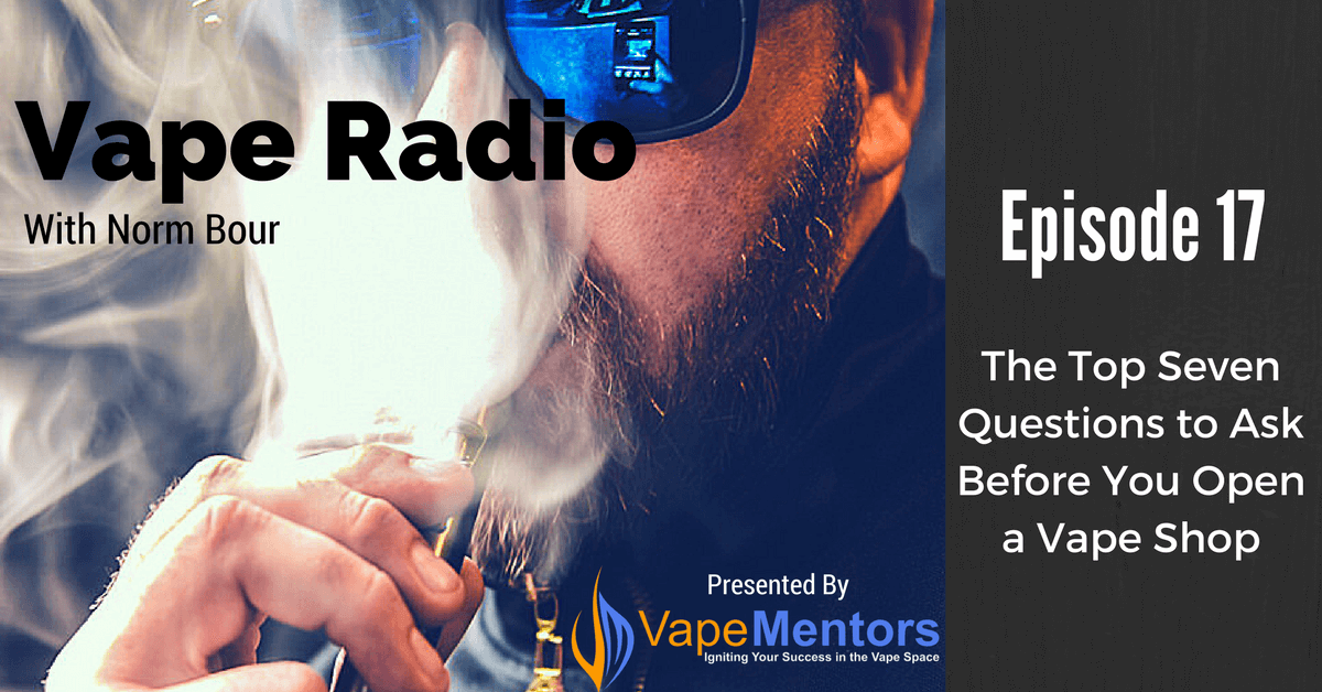 Vape Radio 17: The Top Seven Questions to Ask Before You Open a Vape Shop