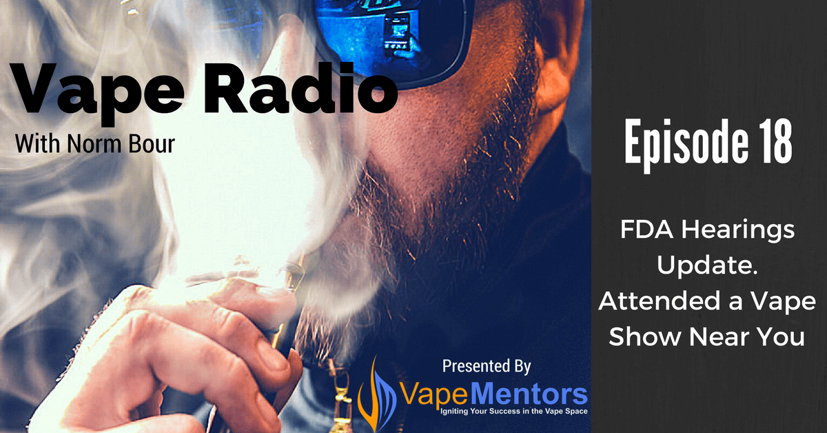 Vape Radio 18: FDA Hearings Update. Attended a Vape Show Near You