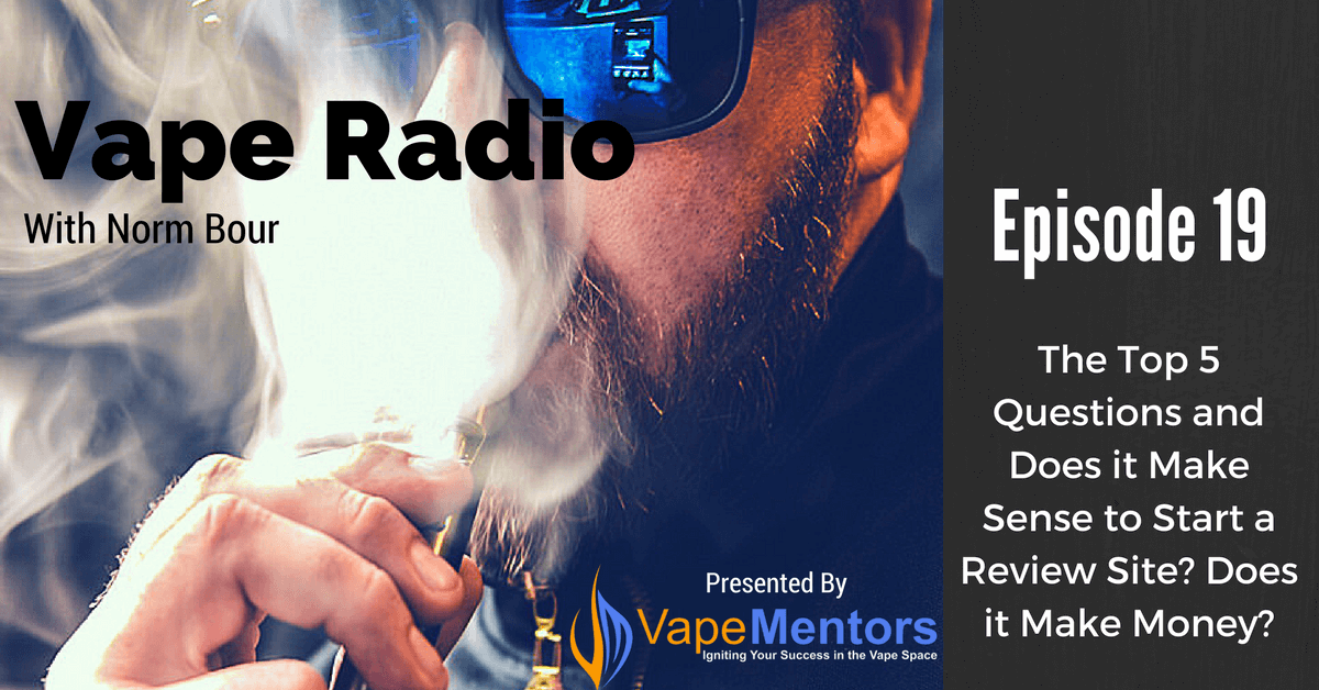 Vape Radio 19: The Top 5 Questions and Does it Make Sense to Start a Review Site? Does it Make Money?