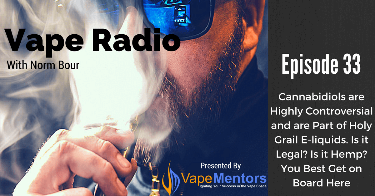 Vape Radio 33: Cannabidiols are Highly Controversial and are Part of Holy Grail E-liquids. Is it Legal? Is it Hemp? You Best Get on Board Here