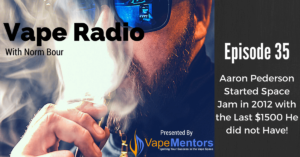 Vape Radio 35: Aaron Pederson Started Space Jam in 2012 with the Last $1500 He did not Have!