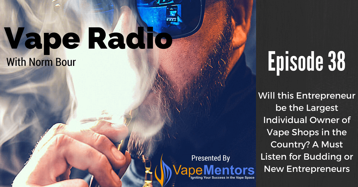 Vape Radio 38: Will this Entrepreneur be the Largest Individual Owner of Vape Shops in the Country? A Must Listen for Budding or New Entrepreneurs