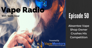 Vape Radio 50: Absentee Vape Shop Owner Crushes His Competition