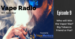 Vape Radio 9: Who will Win the Vapor War? Big Tobacco: Friend or Foe?